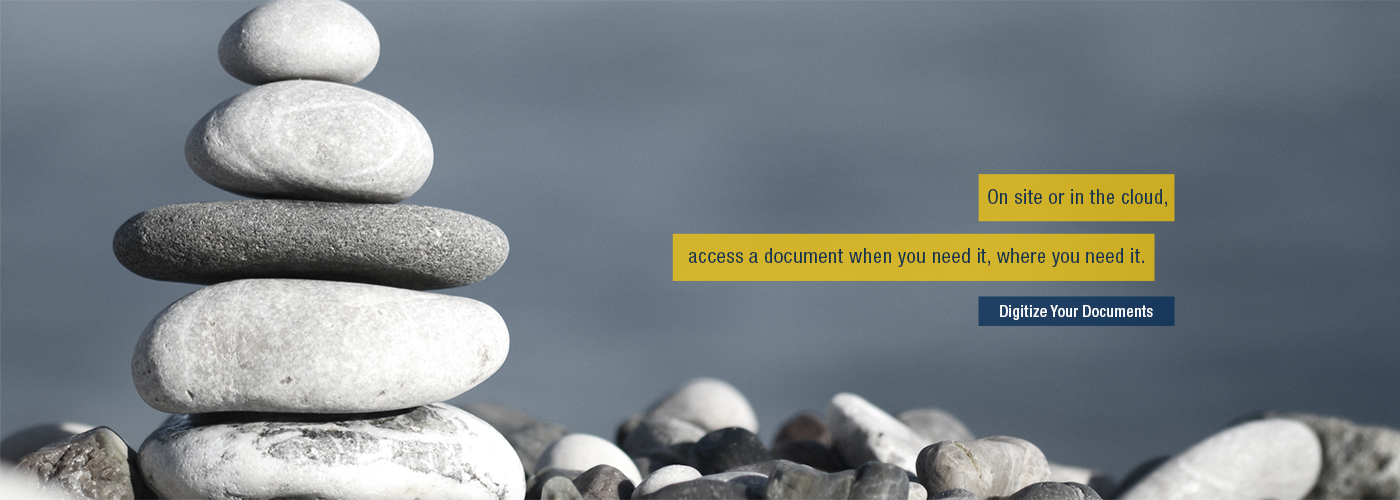 A stack of zen rocks. Text: On site or in the cloud, access a document when you need it where you need it. Digitize Your Documents.